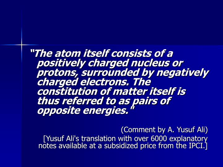 The atom itself consists of a positively charged nucleus or protons, surrounded by negatively charged electrons. The constitution of matter itself is thus referred to as pairs of opposite energies.""