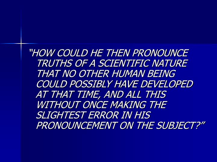 HOW COULD HE THEN PRONOUNCE TRUTHS OF A SCIENTIFIC NATURE THAT NO OTHER HUMAN BEING COULD POSSIBLY HAVE DEVELOPED AT THAT TIME, AND ALL THIS WITHOUT ONCE MAKING THE SLIGHTEST ERROR IN HIS PRONOUNCEMENT ON THE SUBJECT?