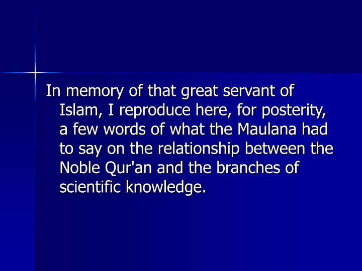 In memory of that great servant of Islam, I reproduce here, for posterity, a few words of what the Maulana had to say on the relationship between the Noble Qur'an and the branches of scientific knowledge.