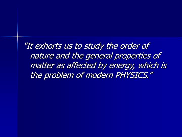 """It exhorts us to study the order of nature and the general properties of matter as affected by energy, which is the problem of modern PHYSICS."