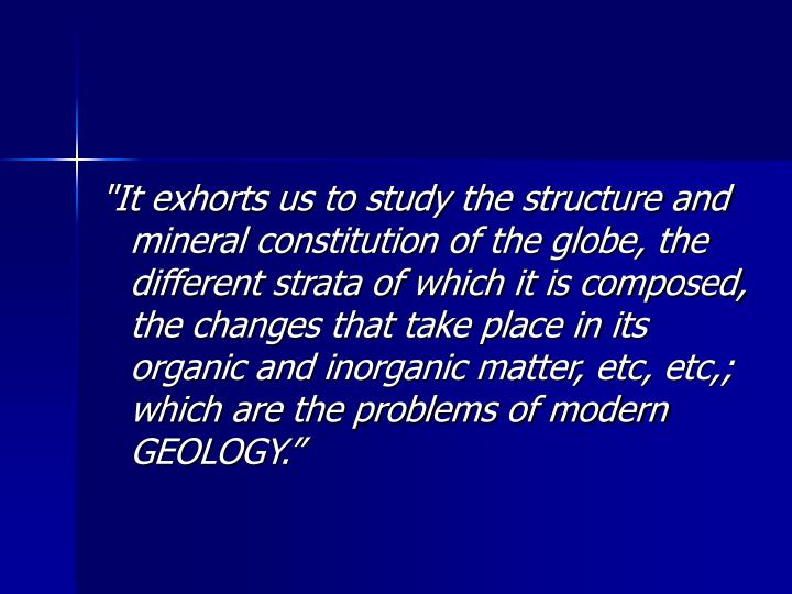 """It exhorts us to study the structure and mineral constitution of the globe, the different strata of which it is composed, the changes that take place in its organic and inorganic matter, etc, etc,; which are the problems of modern GEOLOGY."