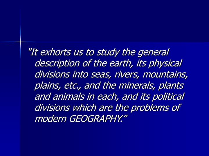 """It exhorts us to study the general description of the earth, its physical divisions into seas, rivers, mountains, plains, etc., and the minerals, plants and animals in each, and its political divisions which are the problems of modern GEOGRAPHY."