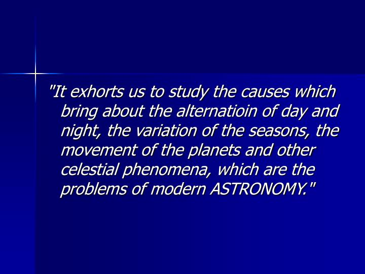 """It exhorts us to study the causes which bring about the alternatioin of day and night, the variation of the seasons, the movement of the planets and other celestial phenomena, which are the problems of modern ASTRONOMY."""