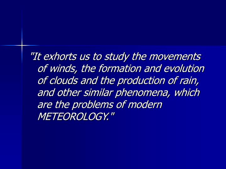 """It exhorts us to study the movements of winds, the formation and evolution of clouds and the production of rain, and other similar phenomena, which are the problems of modern METEOROLOGY."""