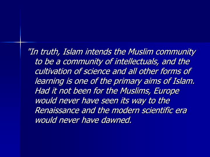 """In truth, Islam intends the Muslim community to be a community of intellectuals, and the cultivation of science and all other forms of learning is one of the primary aims of Islam. Had it not been for the Muslims, Europe would never have seen its way to the Renaissance and the modern scientific era would never have dawned."