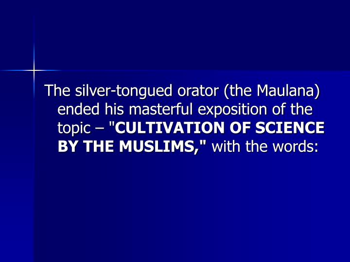 The silver-tongued orator (the Maulana) ended his masterful exposition of the topic  ""
