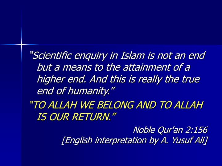 Scientific enquiry in Islam is not an end but a means to the attainment of a higher end. And this is really the true end of humanity.