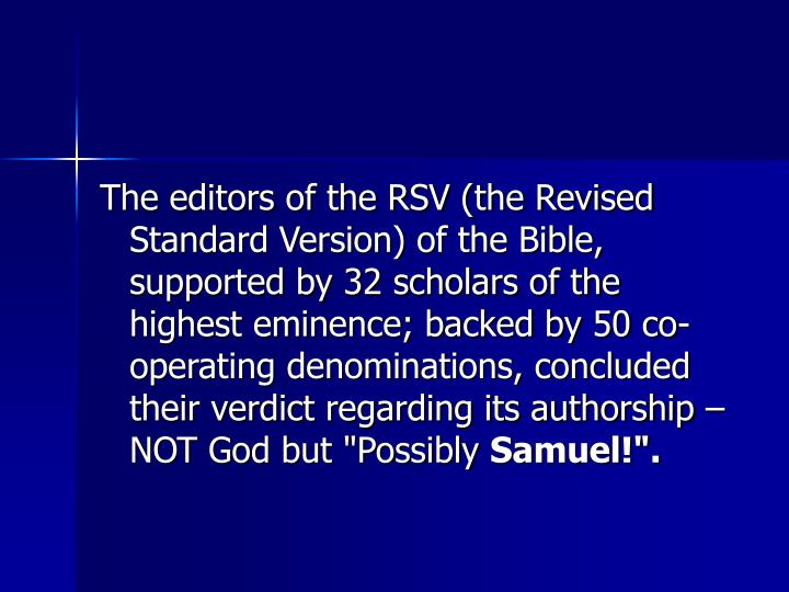 "The editors of the RSV (the Revised Standard Version) of the Bible, supported by 32 scholars of the highest eminence; backed by 50 co-operating denominations, concluded their verdict regarding its authorship  NOT God but ""Possibly"