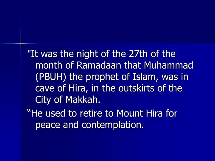 """It was the night of the 27th of the month of Ramadaan that Muhammad (PBUH) the prophet of Islam, was in cave of Hira, in the outskirts of the City of Makkah."