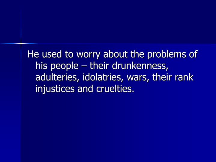 He used to worry about the problems of his people  their drunkenness, adulteries, idolatries, wars, their rank injustices and cruelties.