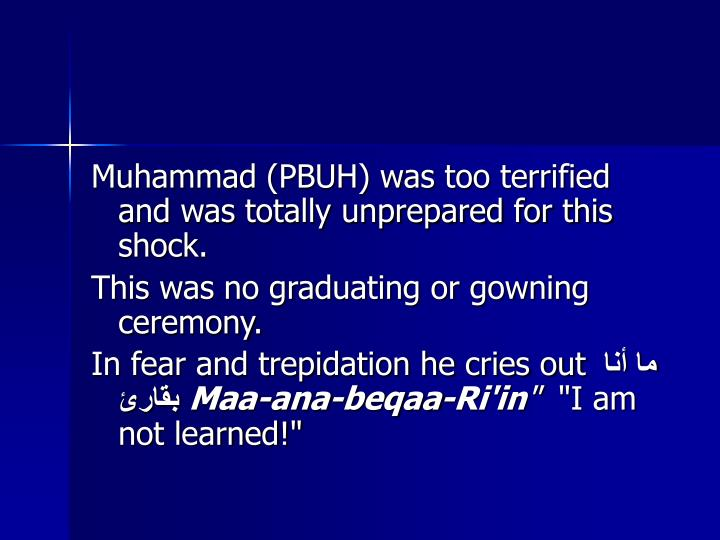 Muhammad (PBUH) was too terrified and was totally unprepared for this shock.