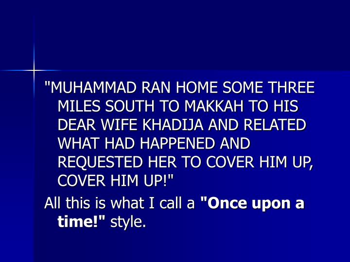 """MUHAMMAD RAN HOME SOME THREE MILES SOUTH TO MAKKAH TO HIS DEAR WIFE KHADIJA AND RELATED WHAT HAD HAPPENED AND REQUESTED HER TO COVER HIM UP, COVER HIM UP!"""