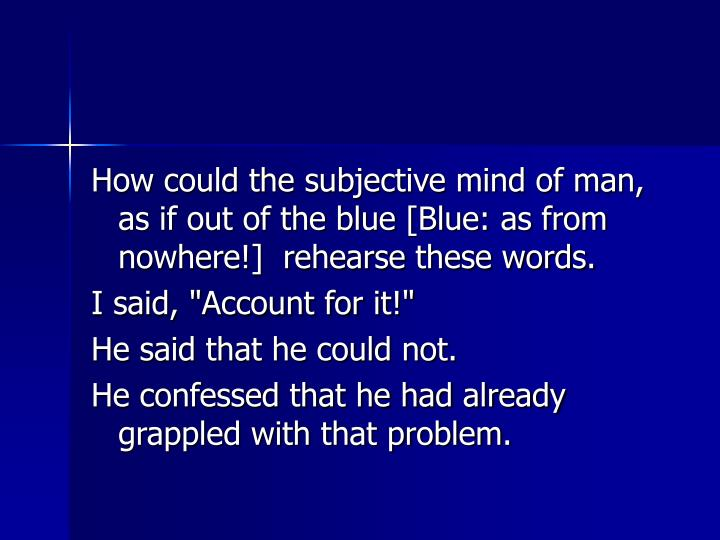 How could the subjective mind of man, as if out of the blue [Blue: as from nowhere!]  rehearse these words.