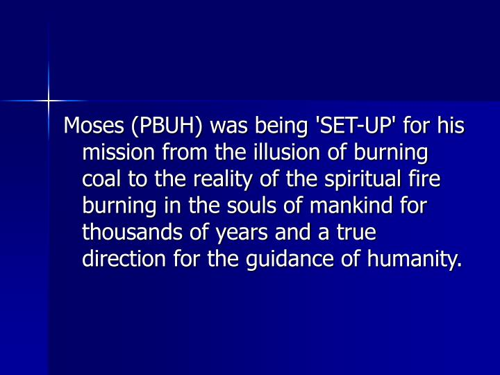 Moses (PBUH) was being 'SET-UP' for his mission from the illusion of burning coal to the reality of the spiritual fire burning in the souls of mankind for thousands of years and a true direction for the guidance of humanity.