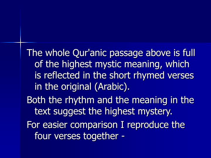 The whole Qur'anic passage above is full of the highest mystic meaning, which is reflected in the short rhymed verses in the original (Arabic).