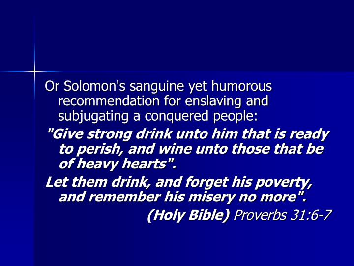 Or Solomon's sanguine yet humorous recommendation for enslaving and subjugating a conquered people:
