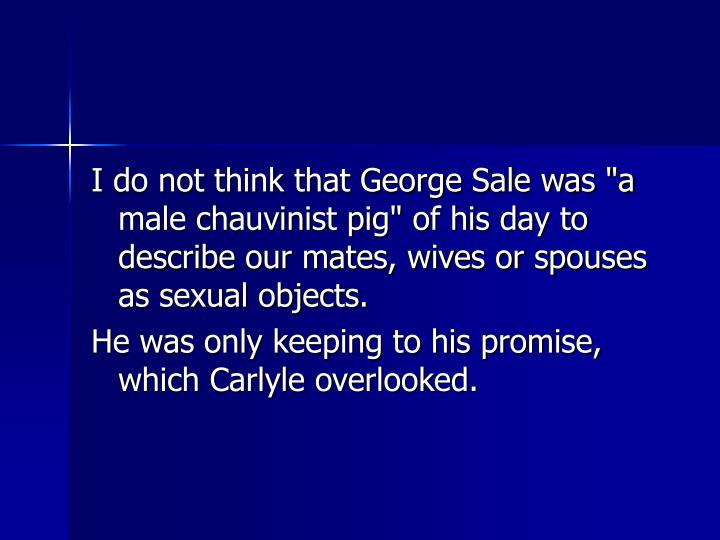 "I do not think that George Sale was ""a male chauvinist pig"" of his day to describe our mates, wives or spouses as sexual objects."