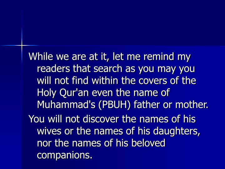 While we are at it, let me remind my readers that search as you may you will not find within the covers of the Holy Qur'an even the name of Muhammad's (PBUH) father or mother.