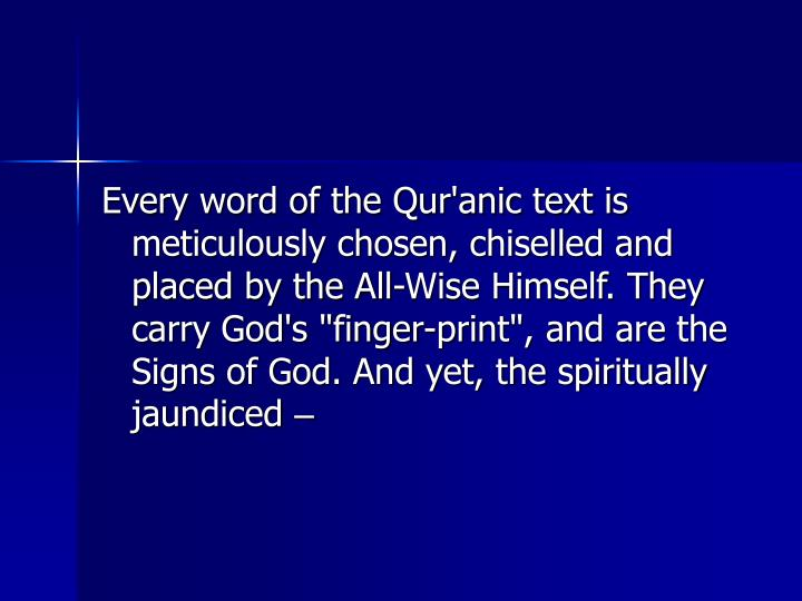 "Every word of the Qur'anic text is meticulously chosen, chiselled and placed by the All-Wise Himself. They carry God's ""finger-print"", and are the Signs of God. And yet, the spiritually jaundiced"