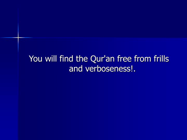 You will find the Qur'an free from frills and verboseness!.