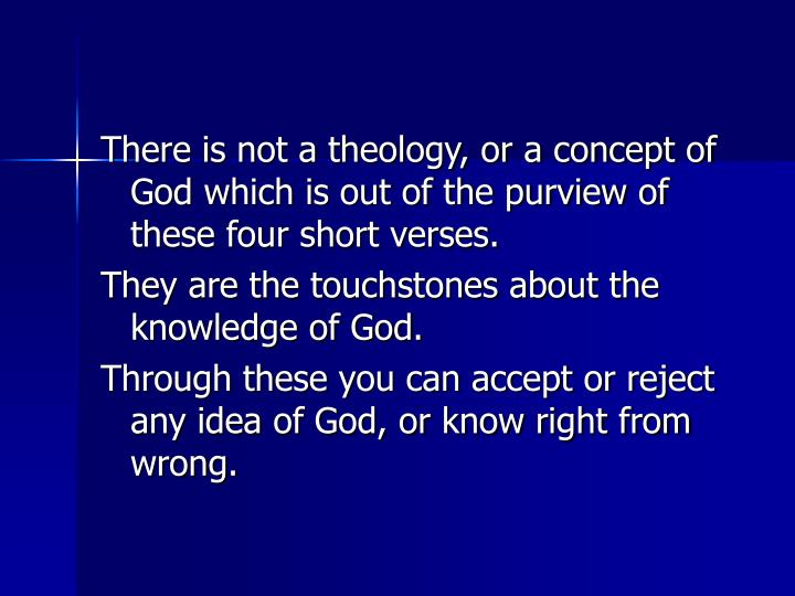 There is not a theology, or a concept of God which is out of the purview of these four short verses.