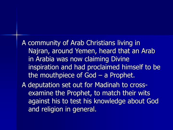 A community of Arab Christians living in Najran, around Yemen, heard that an Arab in Arabia was now claiming Divine inspiration and had proclaimed himself to be the mouthpiece of God  a Prophet.