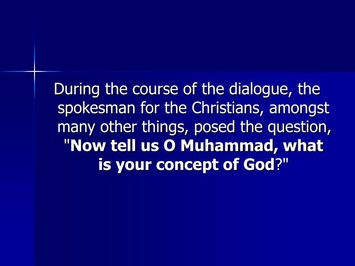During the course of the dialogue, the spokesman for the Christians, amongst many other things, posed the question, ""
