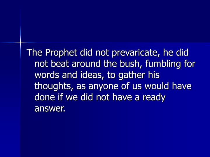 The Prophet did not prevaricate, he did not beat around the bush, fumbling for words and ideas, to gather his thoughts, as anyone of us would have done if we did not have a ready answer.