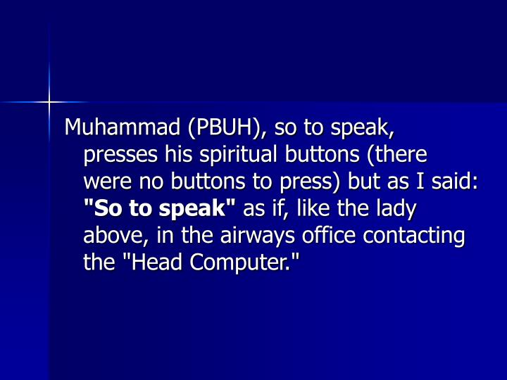 Muhammad (PBUH), so to speak, presses his spiritual buttons (there were no buttons to press) but as I said: