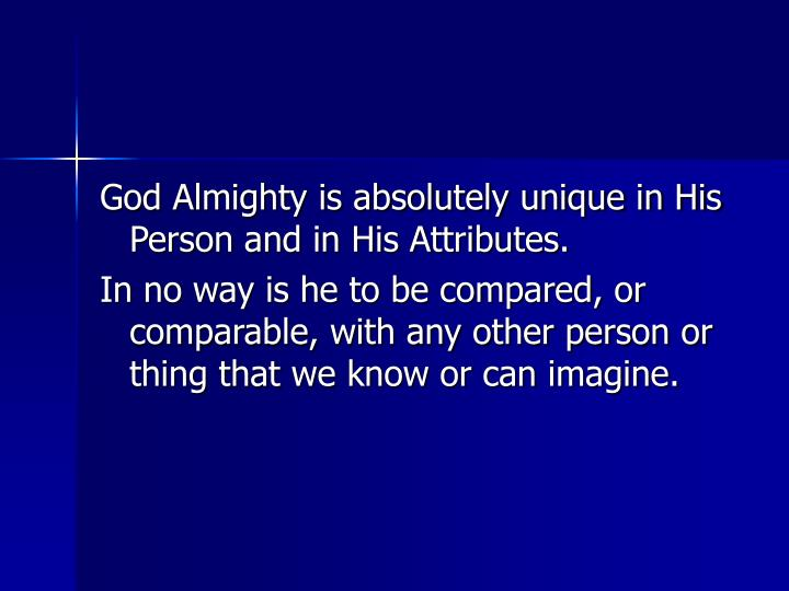 God Almighty is absolutely unique in His Person and in His Attributes.