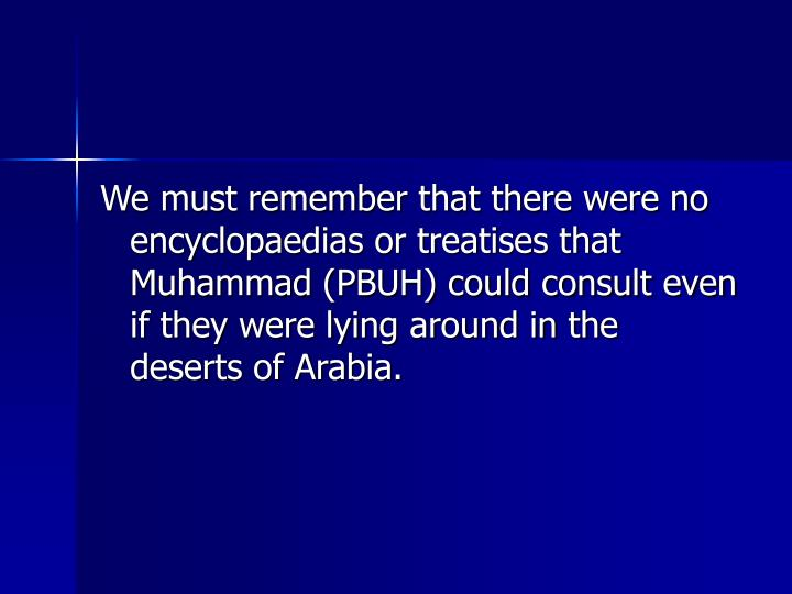 We must remember that there were no encyclopaedias or treatises that Muhammad (PBUH) could consult even if they were lying around in the deserts of Arabia.
