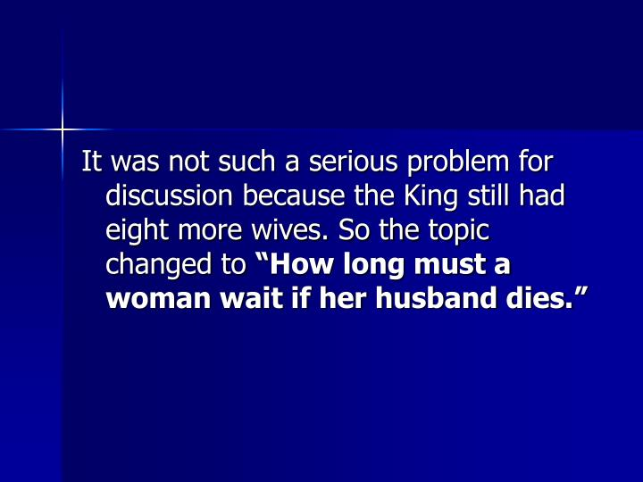 It was not such a serious problem for discussion because the King still had eight more wives. So the topic changed to