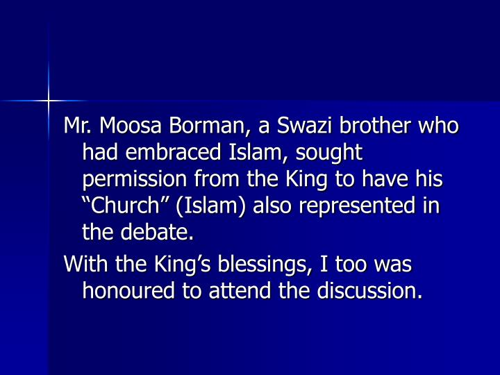 Mr. Moosa Borman, a Swazi brother who had embraced Islam, sought permission from the King to have his Church (Islam) also represented in the debate.