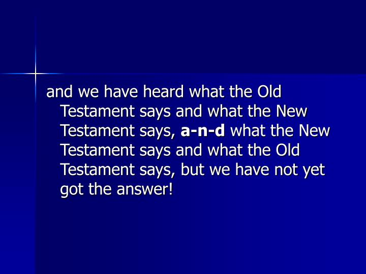 and we have heard what the Old Testament says and what the New Testament says,