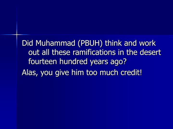 Did Muhammad (PBUH) think and work out all these ramifications in the desert fourteen hundred years ago?