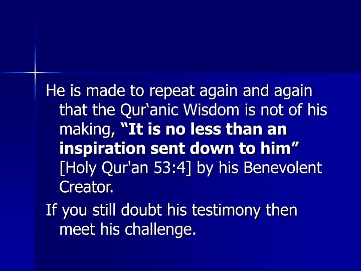 He is made to repeat again and again that the Quranic Wisdom is not of his making,