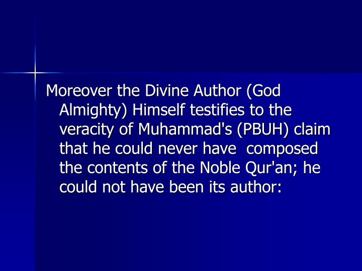 Moreover the Divine Author (God Almighty) Himself testifies to the veracity of Muhammad's (PBUH) claim that he could never have  composed the contents of the Noble Qur'an; he could not have been its author: