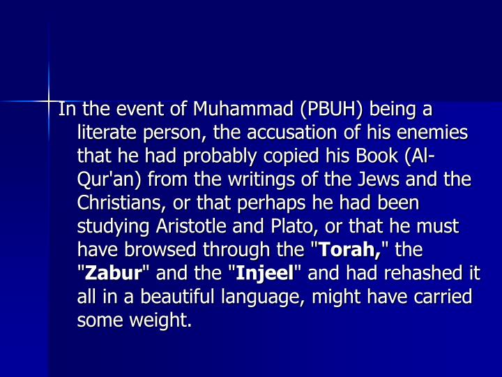In the event of Muhammad (PBUH) being a literate person, the accusation of his enemies that he had probably copied his Book (Al-Qur'an) from the writings of the Jews and the Christians, or that perhaps he had been studying Aristotle and Plato, or that he must have browsed through the ""