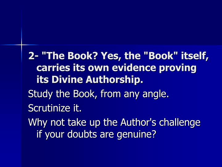 "2- ""The Book? Yes, the ""Book"" itself, carries its own evidence proving its Divine Authorship."