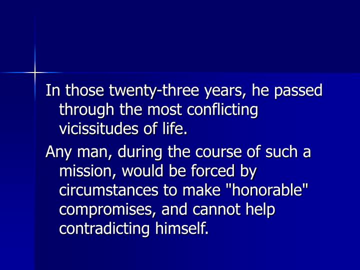 In those twenty-three years, he passed through the most conflicting vicissitudes of life.