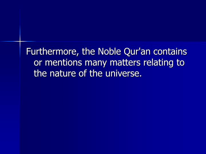 Furthermore, the Noble Qur'an contains or mentions many matters relating to the nature of the universe.