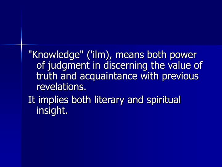"""Knowledge"" ('ilm), means both power of judgment in discerning the value of truth and acquaintance with previous revelations."