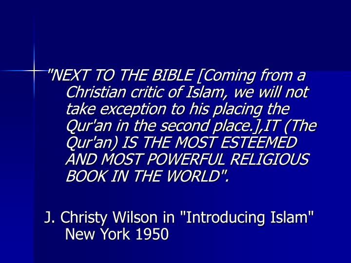 """NEXT TO THE BIBLE [Coming from a Christian critic of Islam, we will not take exception to his placing the Qur'an in the second place.],IT (The Qur'an) IS THE MOST ESTEEMED AND MOST POWERFUL RELIGIOUS BOOK IN THE WORLD""."