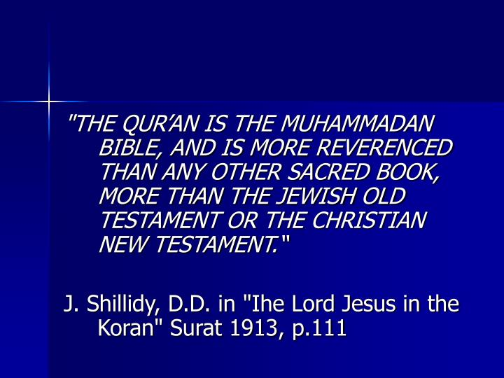 """THE QURAN IS THE MUHAMMADAN BIBLE, AND IS MORE REVERENCED THAN ANY OTHER SACRED BOOK, MORE THAN THE JEWISH OLD TESTAMENT OR THE CHRISTIAN NEW TESTAMENT."