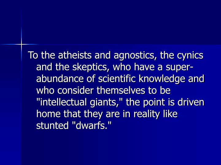 "To the atheists and agnostics, the cynics and the skeptics, who have a super-abundance of scientific knowledge and who consider themselves to be ""intellectual giants,"" the point is driven home that they are in reality like stunted ""dwarfs."""