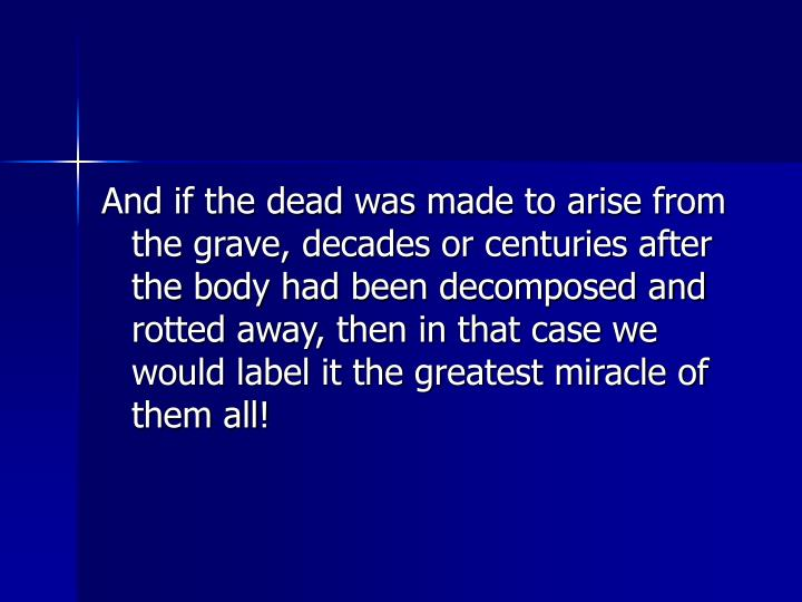 And if the dead was made to arise from the grave, decades or centuries after the body had been decomposed and rotted away, then in that case we would label it the greatest miracle of them all!