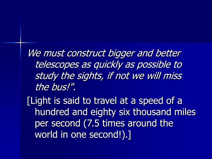 "We must construct bigger and better telescopes as quickly as possible to study the sights, if not we will miss the bus!""."