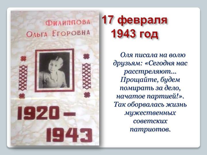 Оля писала на волю друзьям: «Сегодня нас расстреляют... Прощайте, будем помирать за дело, начатое партией!».              Так оборвалась жизнь мужественных советских патриотов.