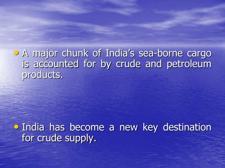 A major chunk of India's sea-borne cargo is accounted for by crude and petroleum products.