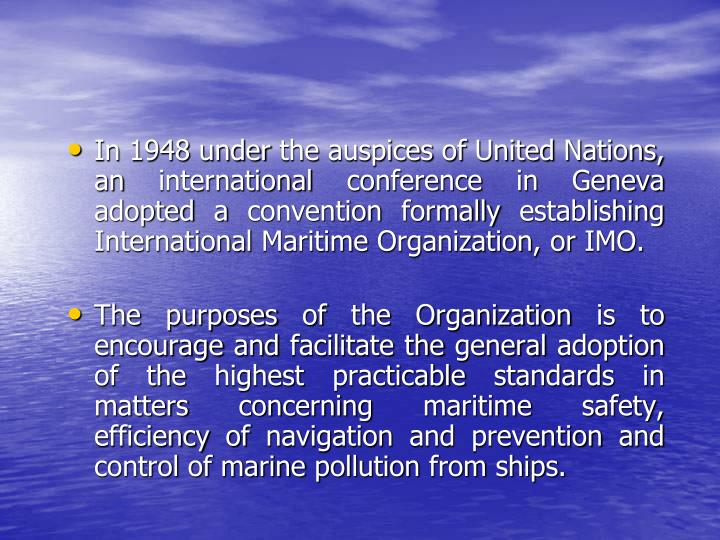 In 1948 under the auspices of United Nations, an international conference in Geneva adopted a convention formally establishing International Maritime Organization, or IMO.
